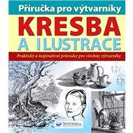 Příručka pro výtvarníky Kresba a ilustrace: Praktický a inspirativní průvodce pro všechny výtvarníky - Kniha