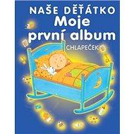 Naše děťátko Moje první album: Chlapeček - Kniha