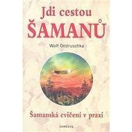 Jdi cestou šamanů: Šamanská cvičení v praxi - Kniha