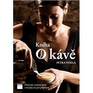 Kniha o kávě: Průvodce světem kávy s recepty na jejích přípravu - Kniha