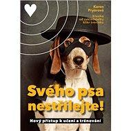 Svého psa nestřílejte!: Nový přístup k učení a trénování - Kniha