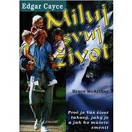 Miluj svůj život Edgar Cayce: Proč je Váš život takový, jaký je a jak ho můžete změnit - Kniha