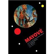 Mayové: Více než záhady dávné civilizace - Kniha