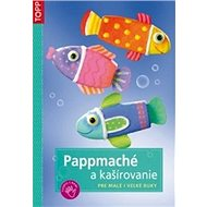 Pappmaché a kašírovanie: Pre malé i veľké ruky - Kniha