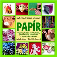 Papír Umělecká tvorba a dekorace: Origami, plastické modely, koláže, papírové sochy, knižní vazba a  - Kniha