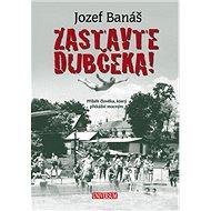 Zastavte Dubčeka!: Příběh člověka, který překážel mocným - Kniha