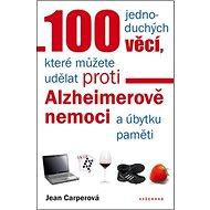 100 jednoduchých věcí, které můžete udělat proti Alzheimerově nemoci: a úbytku paměti - Kniha