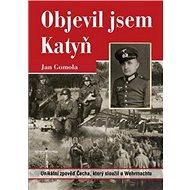 Objevil jsem Katyň: Unikátní zpověď Čecha, který sloužil u Wehrmachtu - Kniha