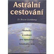 Astrální cestování: Techniky a cvičení pro opouštění hmotného těla - Kniha