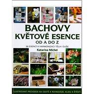 Bachovy květové esence od A do Z: Ilustrovaný průvodce na cestě k rovnovaze, klidu a štěstí. - Kniha