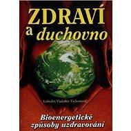 Zdraví a duchovno: Bioenergetické způsoby uzdravování - Kniha
