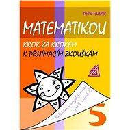 Matematikou krok za krokem k přijímacím zkouškám: Kalendář řešených písemek pro 5. ročník - Kniha
