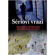 Sérioví vrazi: Odhalení nejznámějších případů vražd na světě - Kniha