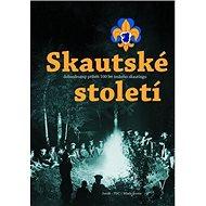 Skautské století: Dobrodružný příběh 100 let českého skautingu. - Kniha