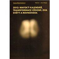 2012: Mayský kalendář, transformace vědomí, dva světy a rovnováha - Kniha