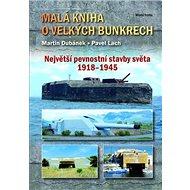 Malá kniha o velkých bunkrech: Největší pevnostní stavby světa 1918-1945 - Kniha