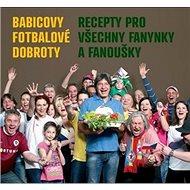 Babicovy fotbalové dobroty: Recepty pro všechny fanynky a fanoušky - Kniha