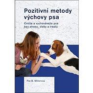 Pozitivní metody výchovy psa: Cvičte a vychovávejte psa bez strsu, zloby a trestů - Kniha