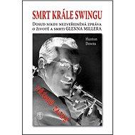 Smrt krále Swingu: Dosud nikdy nezveřejněná zpráva o životě a smrti Glenna Millera - Kniha