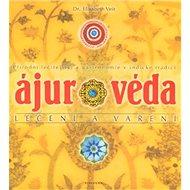 Ájurvéda léčení a vaření: Přírodní léčitelství a gastronomie v indické tradici - Kniha
