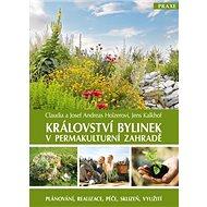 Království bylinek v permakulturní zahradě: Plánování, realizace, péče, sklizeň, využití