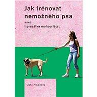 Jak trénovat nemožného psa: aneb I prasátka mohou létat - Kniha