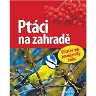 Ptáci na zahradě: Užitečné rady pro milovníky přírody - Kniha
