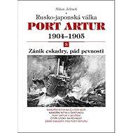 Port Artur 1904-1905 3. díl Zánik eskadry, pád pevnosti: Rusko-japonská válka - Kniha