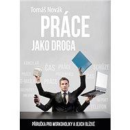 Práce jako droga: Příručka pro workoholiky a jejich blízké - Kniha