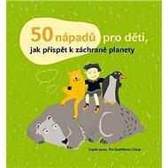 50 nápadů pro děti, jak přispět k záchraně planety - Kniha