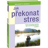 Jak překonat stres: Stovky důmyslných způsobů, jak se chránit před stresem a napětím - Kniha
