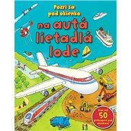 Pozri sa pod okienko na autá lietadlá lode: Viac než 50 prekvapení pod okienkami - Kniha
