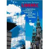 Liberec: Urbanismus, architektura, industriál, pomníky, objekty, památky - Kniha