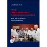 První česko-moravská chirurgická kuchařka: aneb Jak to dělám já (chirurgové sobě)