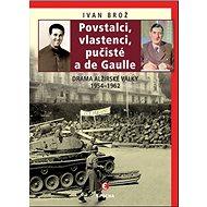 Povstalci, vlastenci, pučisté a de Gaulle: Drama alžírské války 1954-1962 - Kniha