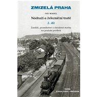 Zmizelá Praha Nádraží a železniční tratě 2.díl: Zaniklé, proměněné a ohrožené stavby na pražské peri - Kniha