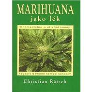 Marihuana jako lék: Recepty a léčení nemocí konopím - Kniha