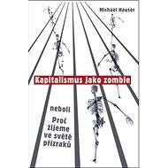 Kapitalismus jako zombie: neboli Proč žijeme ve světě přízraků - Kniha
