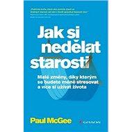 Jak si nedělat starosti: Malé změny, díky kterým se budete méně stresovat a více si užívat - Kniha