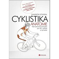 Cyklistika anatomie: Váš ilustrovaný průvodce pro sílu, rychlost a vytrvalost - Kniha