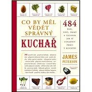 Co by měl vědět správný kuchař: 484 rad, titpů, triků a technik jak si usnadnit práci v kuchyni - Kniha