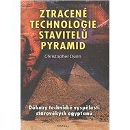 Ztracené technologie stavitelů pyramid: Důkazy technické vyspělosti starověkých egypťanů - Kniha