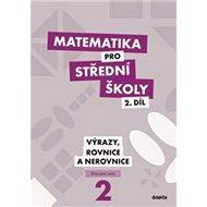 Matematika pro střední školy 2.díl Pracovní sešit: Výrazy, rovnice a nerovnice - Kniha