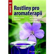 Rostliny pro aromaterapii: 90 vonných rostlin, jejich znaky a způsob využití