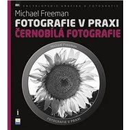 Fotografie v praxi ČERNOBÍLÁ FOTOGRAFIE - Kniha