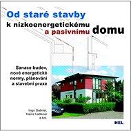 Od staré stavby k nízkoenergetickému a pasivnímu domu: Sanace budov, nové energetické normy, plánová - Kniha