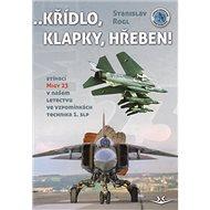 Křídlo, klapky, hřeben!: Stíhací MiGy 23 v našem letectvu ve vzpomínkách technika 1. slp - Kniha