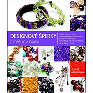 Designové šperky z korálků a drátku: Co potřebuje znát každý začátečník, aby se změnil v mistra - Kniha