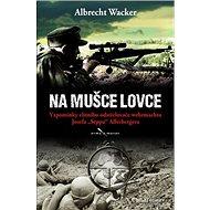 """Na mušce lovce: Vzpomínky elitního odstřelovače wehrmachtu Josefa """"Seppa"""" Allerbergera - Kniha"""