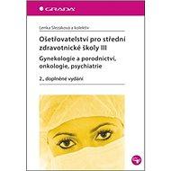 Ošetřovatelství pro střední zdravotnické školy III: Gynekologie a porodnictví, onkologie, psychiatri - Kniha
